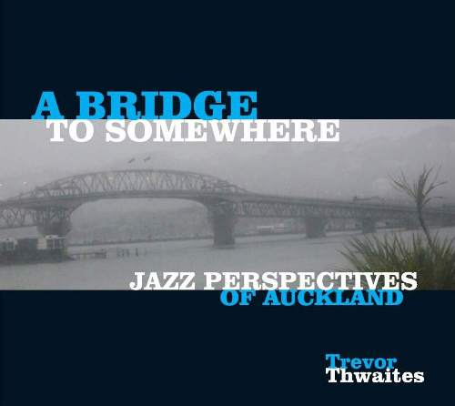 A Bridge To Somewhere - Compositions of Trevor Thwaites